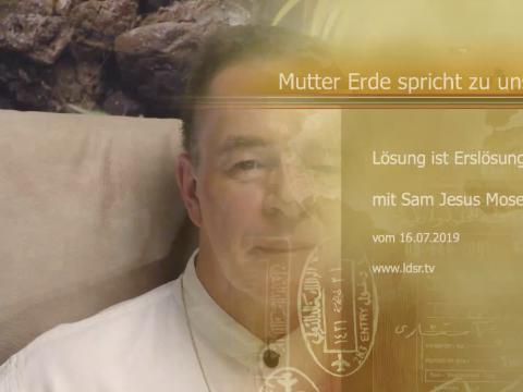 16.07.2019 - Lösung ist Erlösung - Mutter Erde spricht zu uns