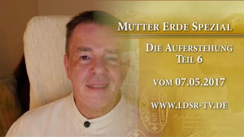 07.05.2017 Die Auferstehung Teil 6 - Mutter Erde Spezial