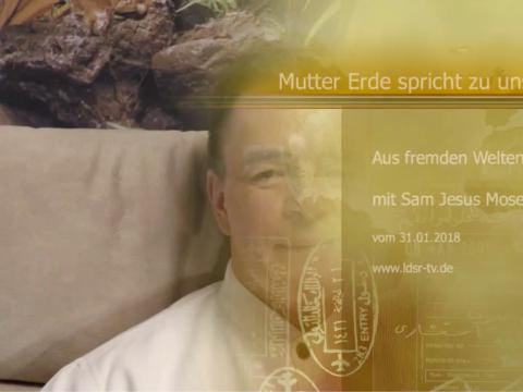 31.01.2018 Aus fremden Welten - Mutter Erde spricht zu uns - Sam Jesus Moses